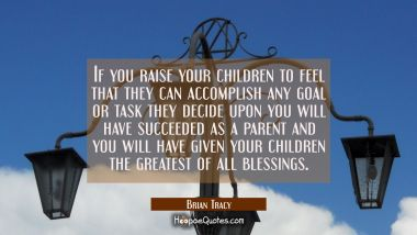 If you raise your children to feel that they can accomplish any goal or task they decide upon you w Brian Tracy Quotes