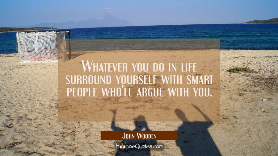 Whatever you do in life surround yourself with smart people who'll argue with you. John Wooden Quotes