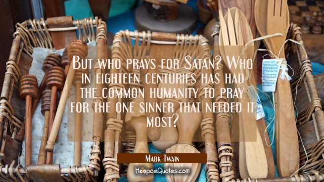 But who prays for Satan? Who in eighteen centuries has had the common humanity to pray for the one