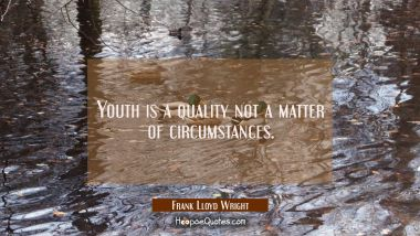 Youth is a quality not a matter of circumstances.