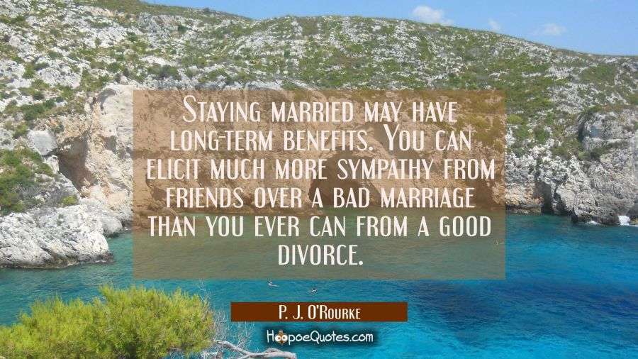 Staying married may have long-term benefits. You can elicit much more sympathy from friends over a P. J. O'Rourke Quotes