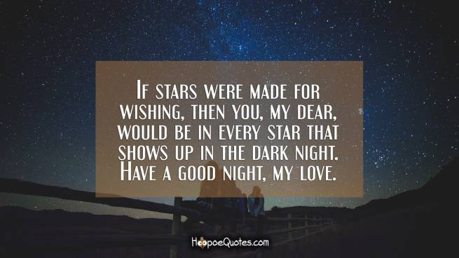 If stars were made for wishing, then you, my dear, would be in every star that shows up in the dark night. Have a good night, my love.
