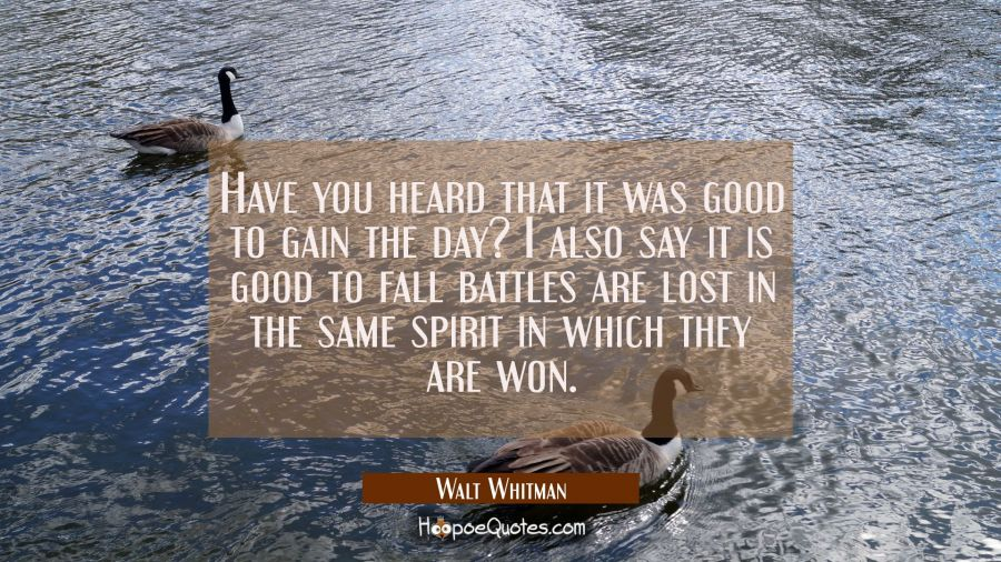Have you heard that it was good to gain the day? I also say it is good to fall battles are lost in Walt Whitman Quotes