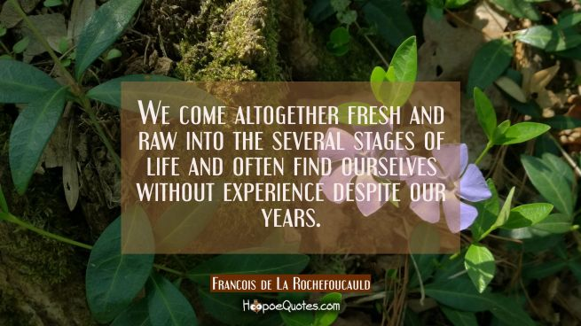 We come altogether fresh and raw into the several stages of life and often find ourselves without e