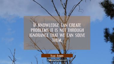 If knowledge can create problems it is not through ignorance that we can solve them.
