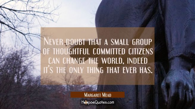 Never doubt that a small group of thoughtful committed citizens can change the world, indeed it's t