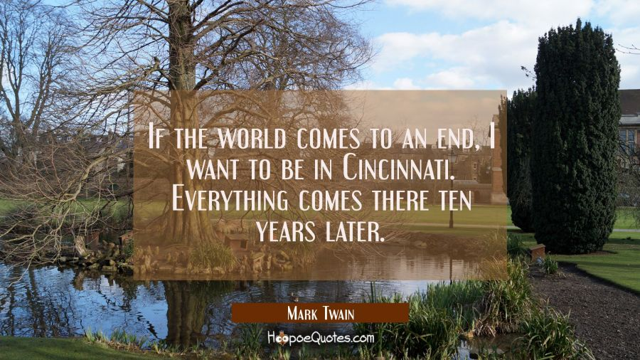 If the world comes to an end I want to be in Cincinnati. Everything comes there ten years later. Mark Twain Quotes