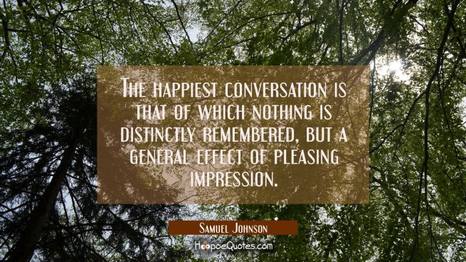The happiest conversation is that of which nothing is distinctly remembered but a general effect of