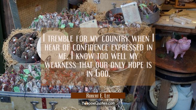 I tremble for my country when I hear of confidence expressed in me. I know too well my weakness tha