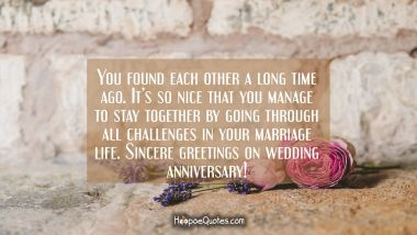 You found each other a long time ago. It's so nice that you manage to stay together by going through all difficulties in your marriage life. Sincere greetings on wedding anniversary!