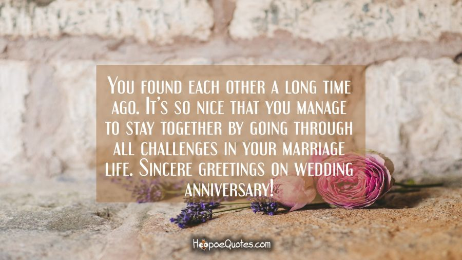 You found each other a long time ago. It's so nice that you manage to stay together by going through all difficulties in your marriage life. Sincere greetings on wedding anniversary! Anniversary Quotes