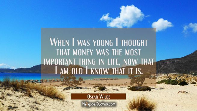 When I was young I thought that money was the most important thing in life, now that I am old I kno