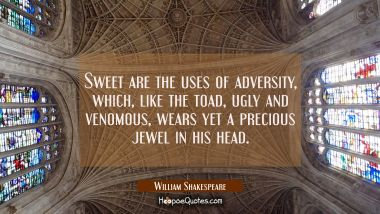 Sweet are the uses of adversity which like the toad ugly and venomous wears yet a precious jewel in William Shakespeare Quotes