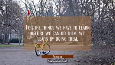 For the things we have to learn before we can do them we learn by doing them.
