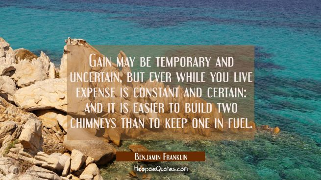 Gain may be temporary and uncertain, but ever while you live expense is constant and certain: and i
