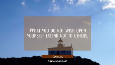What you do not wish upon yourself extend not to others.