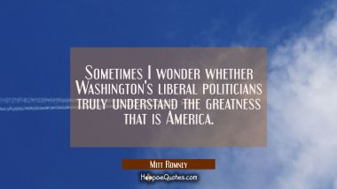 Sometimes I wonder whether Washington's liberal politicians truly understand the greatness that is Mitt Romney Quotes