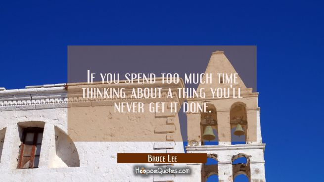 If you spend too much time thinking about a thing you'll never get it done.