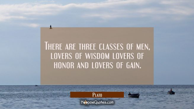 There are three classes of men, lovers of wisdom lovers of honor and lovers of gain.