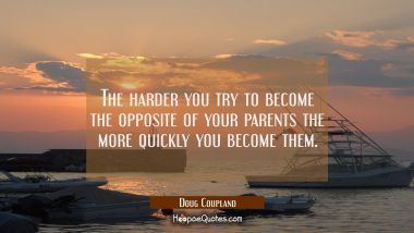 The harder you try to become the opposite of your parents the more quickly you become them. Doug Coupland Quotes