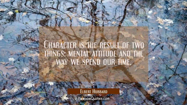 Character is the result of two things: mental attitude and the way we spend our time.