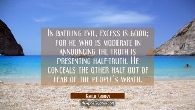 In battling evil, excess is good; for he who is moderate in announcing the truth is presenting half-truth. He conceals the other half out of fear of the people's wrath. Kahlil Gibran Quotes