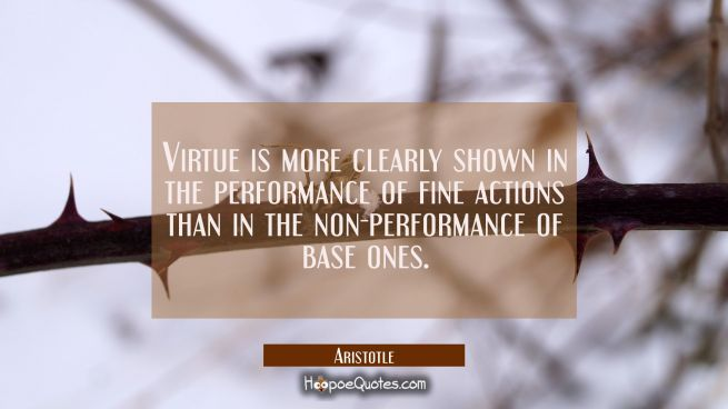 Virtue is more clearly shown in the performance of fine actions than in the non-performance of base