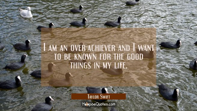 I am an over-achiever and I want to be known for the good things in my life.
