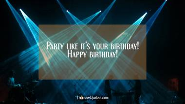Party like it's your birthday! Happy birthday! Quotes