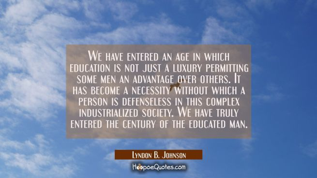 We have entered an age in which education is not just a luxury permitting some men an advantage ove