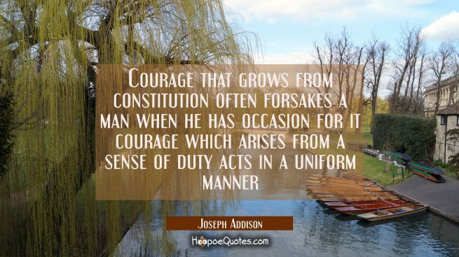 Courage that grows from constitution often forsakes a man when he has occasion for it courage which