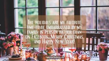The holidays are my favorite time to be embarrassed by my family in person, rather than on Facebook. Merry Christmas and Happy New Year! Christmas Quotes