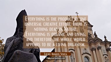 Everything is the product of one universal creative effort. There is nothing dead in Nature. Everyt