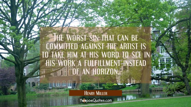 The worst sin that can be committed against the artist is to take him at his word to see in his wor