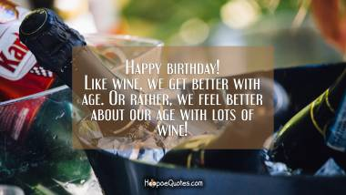 Happy birthday! Like wine, we get better with age. Or rather, we feel better about our age with lots of wine! Birthday Quotes