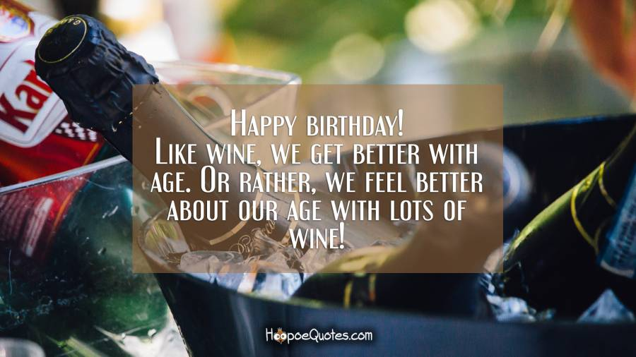 Happy Birthday Like Wine We Get Better With Age Or Rather