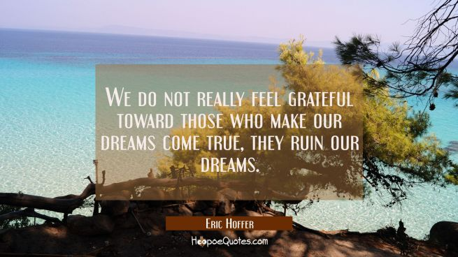 We do not really feel grateful toward those who make our dreams come true, they ruin our dreams.