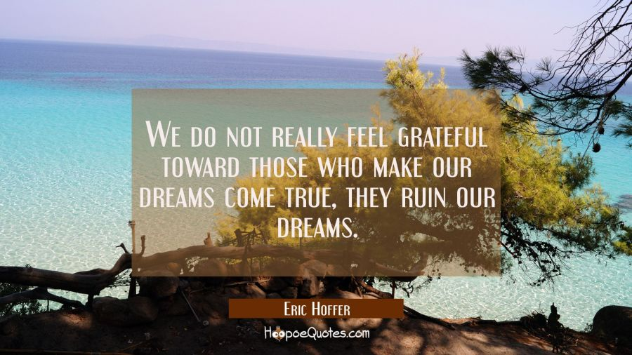 We do not really feel grateful toward those who make our dreams come true, they ruin our dreams. Eric Hoffer Quotes