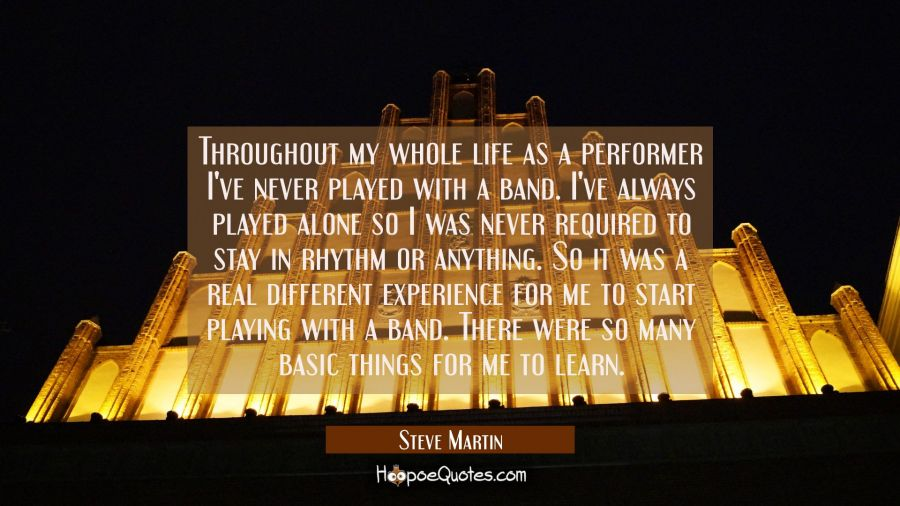 Throughout my whole life as a performer I've never played with a band. I've always played alone so Steve Martin Quotes