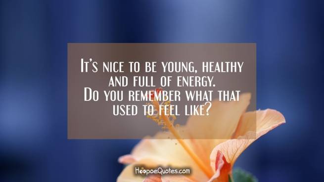It's nice to be young, healthy and full of energy. Do you remember what that used to feel like?