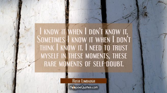 I know it when I don't know it. Sometimes I know it when I don't think I know it. I need to trust m