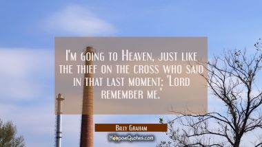 I'm going to Heaven just like the thief on the cross who said in that last moment: 'Lord remember m Billy Graham Quotes