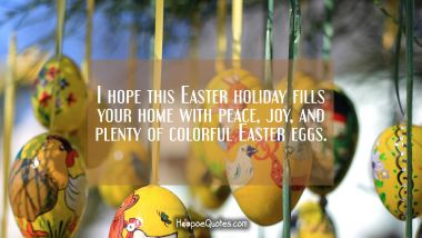 I hope this Easter holiday fills your home with peace, joy, and plenty of colorful Easter eggs. Easter Quotes