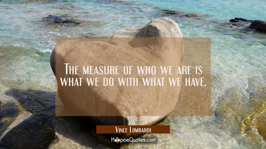 The measure of who we are is what we do with what we have. Vince Lombardi Quotes