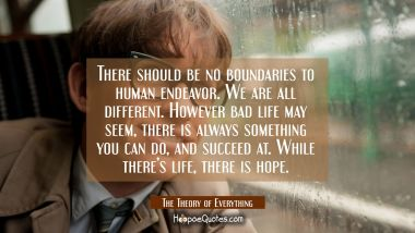 There should be no boundaries to human endeavor. We are all different. However bad life may seem, there is always something you can do, and succeed at. While there's life, there is hope. Quotes