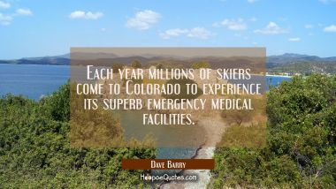 Each year millions of skiers come to Colorado to experience its superb emergency medical facilities. Dave Barry Quotes