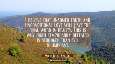 I believe that unarmed truth and unconditional love will have the final word in reality. This is wh