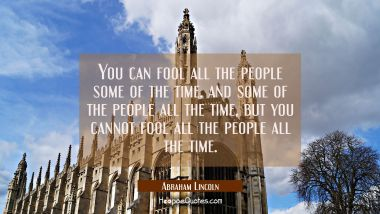 You can fool all the people some of the time and some of the people all the time but you cannot foo