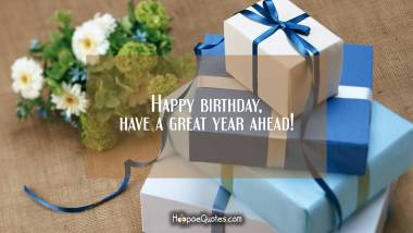 Happy birthday, have a great year ahead! Birthday Quotes