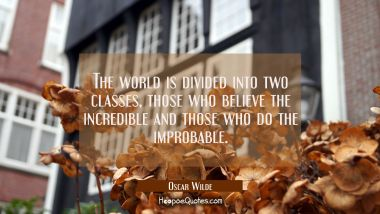 The world is divided into two classes those who believe the incredible and those who do the improba